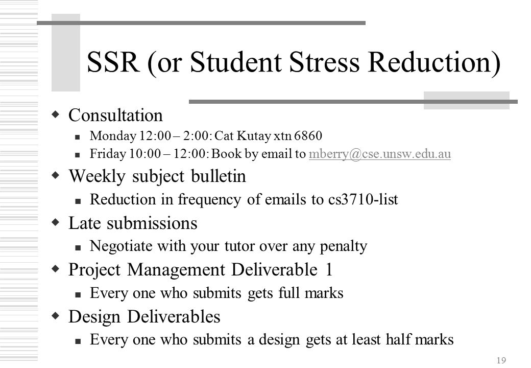 19 SSR (or Student Stress Reduction)  Consultation Monday 12:00 – 2:00: Cat Kutay xtn 6860 Friday 10:00 – 12:00: Book by email to mberry@cse.unsw.edu