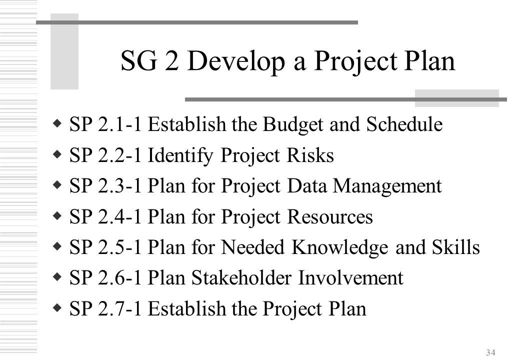 34 SG 2 Develop a Project Plan  SP 2.1-1 Establish the Budget and Schedule  SP 2.2-1 Identify Project Risks  SP 2.3-1 Plan for Project Data Managem