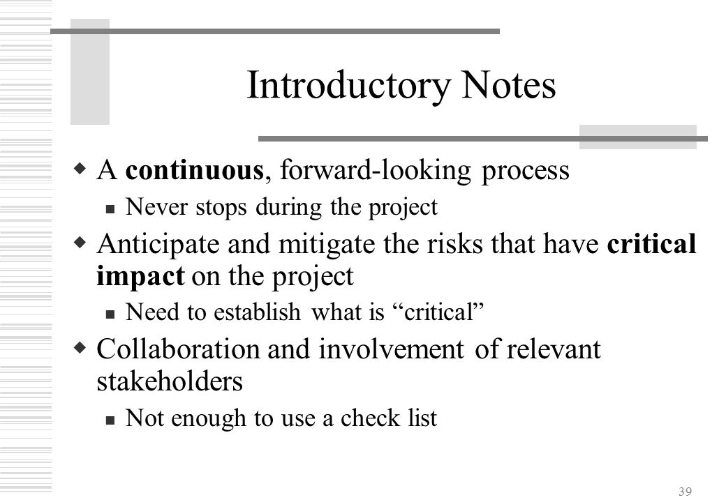 39 Introductory Notes  A continuous, forward-looking process Never stops during the project  Anticipate and mitigate the risks that have critical im
