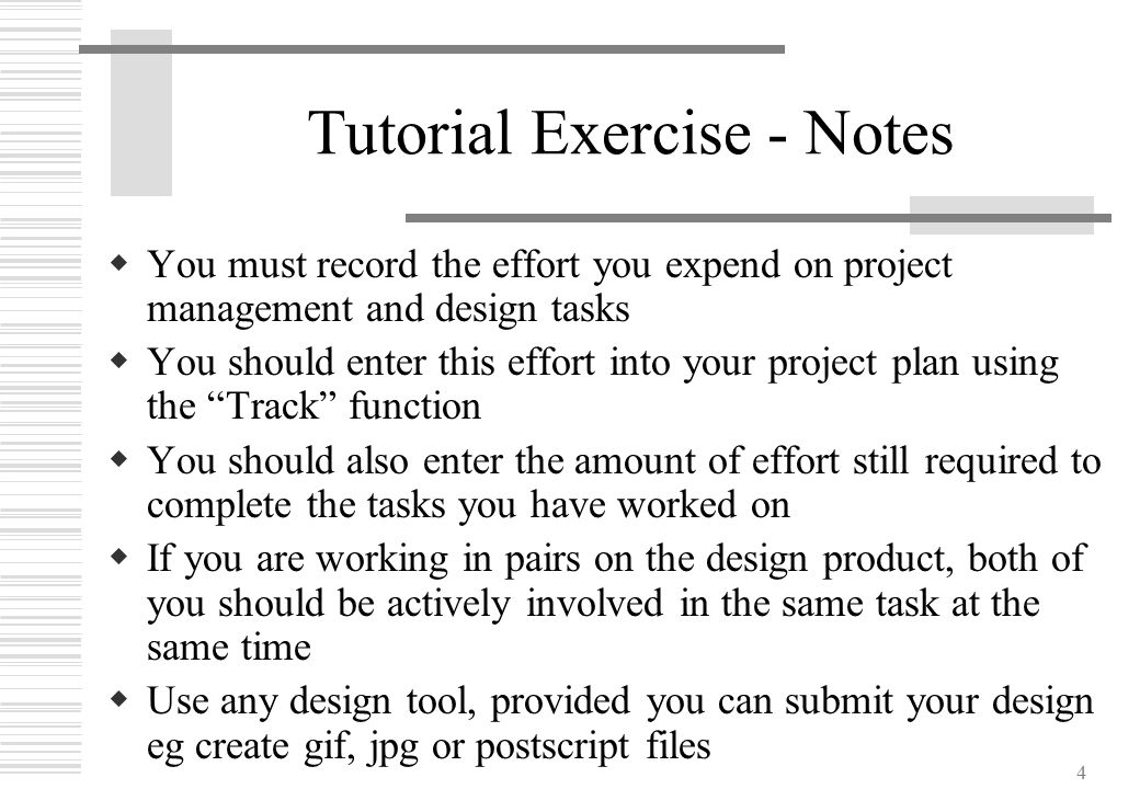 4 Tutorial Exercise - Notes  You must record the effort you expend on project management and design tasks  You should enter this effort into your pr
