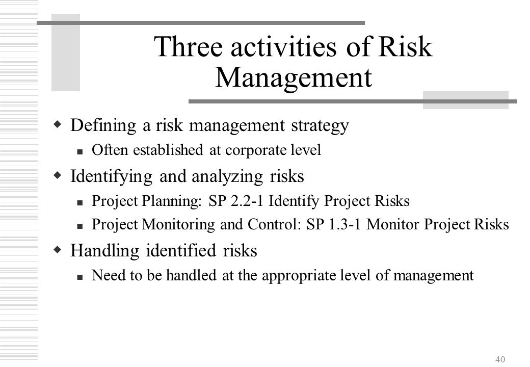 40 Three activities of Risk Management  Defining a risk management strategy Often established at corporate level  Identifying and analyzing risks Pr