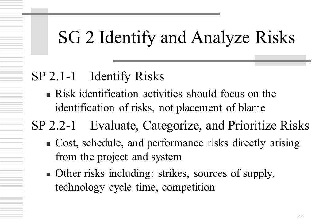 44 SG 2 Identify and Analyze Risks SP 2.1-1Identify Risks Risk identification activities should focus on the identification of risks, not placement of