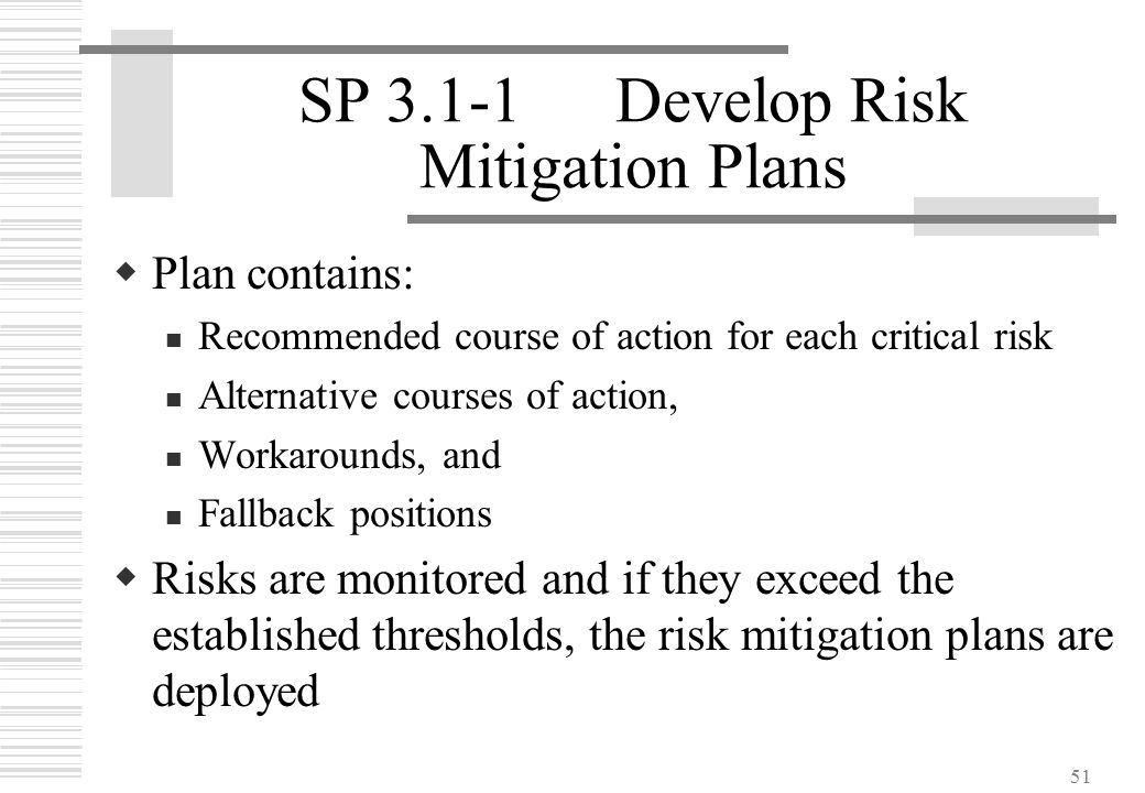 51 SP 3.1-1Develop Risk Mitigation Plans  Plan contains: Recommended course of action for each critical risk Alternative courses of action, Workaroun