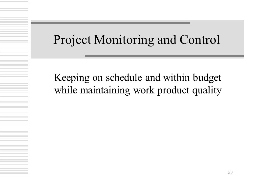53 Project Monitoring and Control Keeping on schedule and within budget while maintaining work product quality