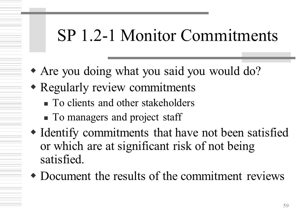 59 SP 1.2-1 Monitor Commitments  Are you doing what you said you would do?  Regularly review commitments To clients and other stakeholders To manage