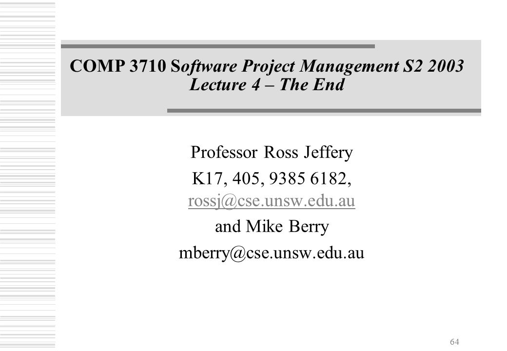 64 COMP 3710 Software Project Management S2 2003 Lecture 4 – The End Professor Ross Jeffery K17, 405, 9385 6182, rossj@cse.unsw.edu.au rossj@cse.unsw.