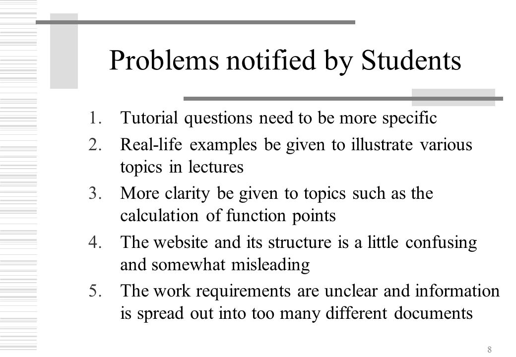 8 Problems notified by Students 1.Tutorial questions need to be more specific 2.Real-life examples be given to illustrate various topics in lectures 3