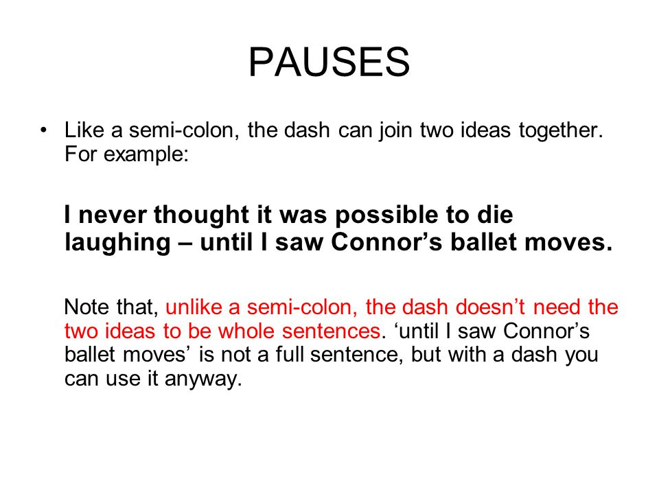 PAUSES Like a semi-colon, the dash can join two ideas together.