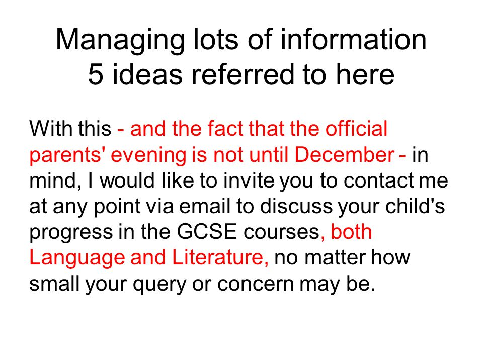 Managing lots of information 5 ideas referred to here With this - and the fact that the official parents evening is not until December - in mind, I would like to invite you to contact me at any point via email to discuss your child s progress in the GCSE courses, both Language and Literature, no matter how small your query or concern may be.
