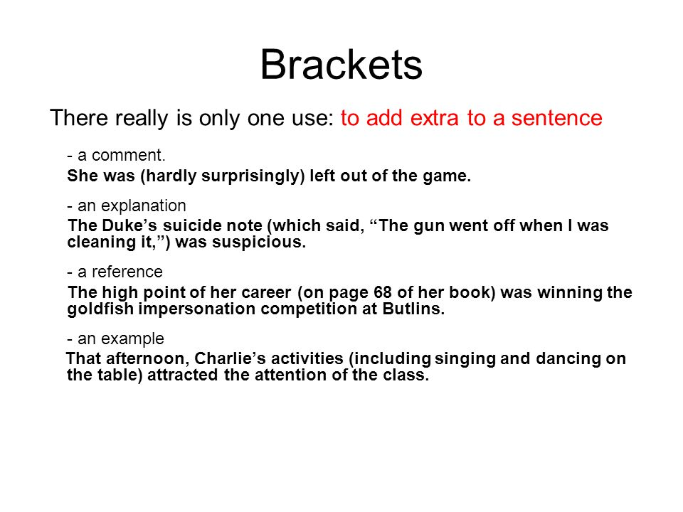 Brackets There really is only one use: to add extra to a sentence - a comment.