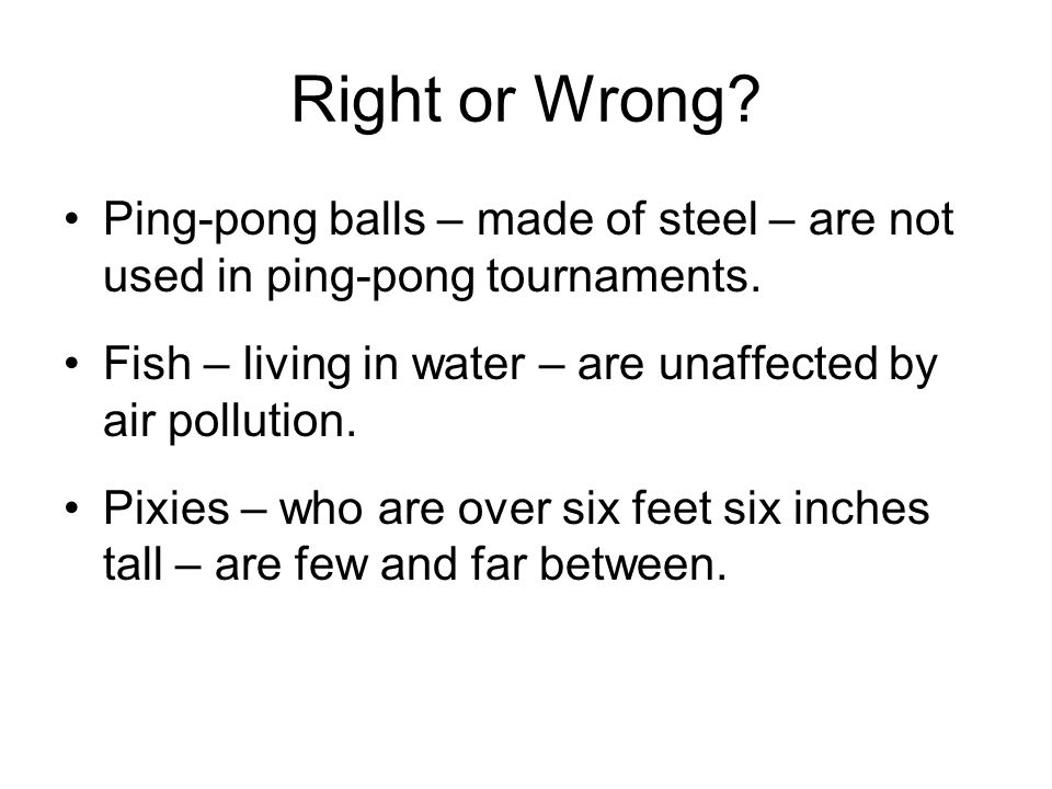 Right or Wrong. Ping-pong balls – made of steel – are not used in ping-pong tournaments.