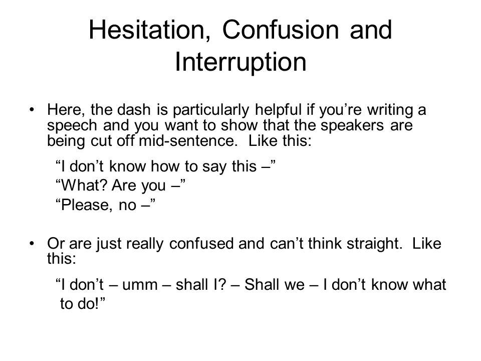 Hesitation, Confusion and Interruption Here, the dash is particularly helpful if you're writing a speech and you want to show that the speakers are being cut off mid-sentence.