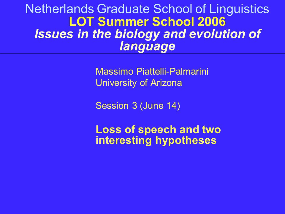 Netherlands Graduate School of Linguistics LOT Summer School 2006 Issues in the biology and evolution of language Massimo Piattelli-Palmarini University of Arizona Session 3 (June 14) Loss of speech and two interesting hypotheses