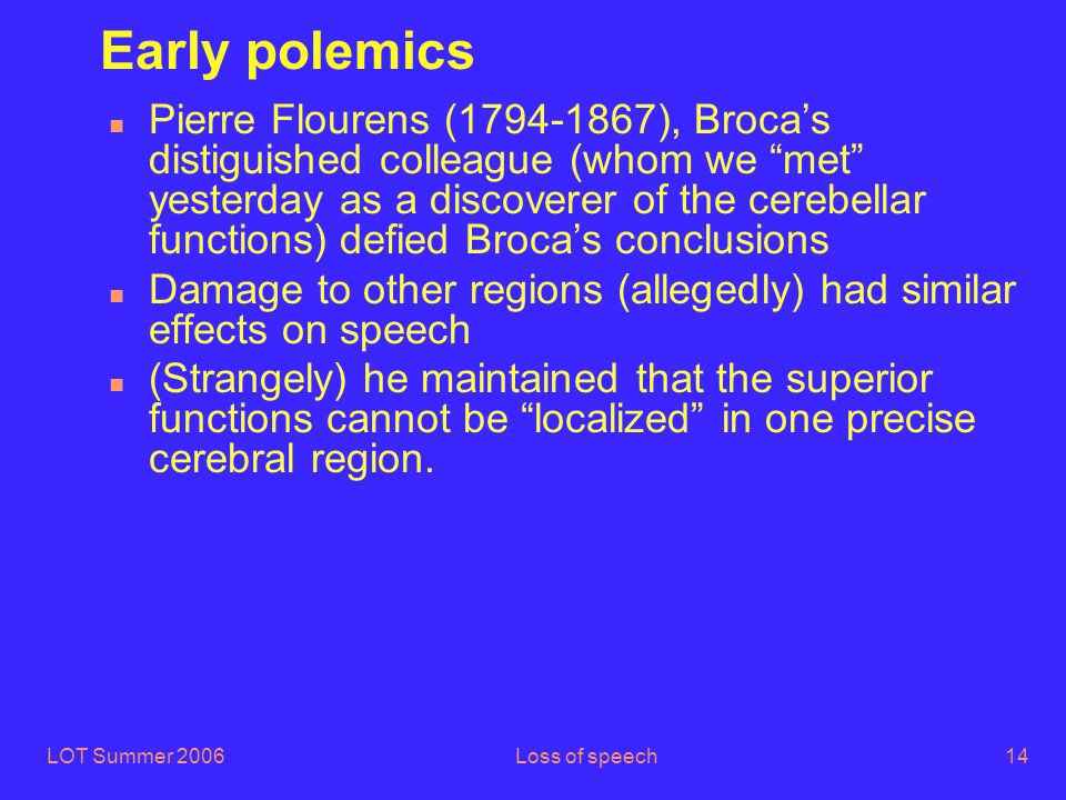 LOT Summer 2006Loss of speech14 Early polemics n Pierre Flourens (1794-1867), Broca's distiguished colleague (whom we met yesterday as a discoverer of the cerebellar functions) defied Broca's conclusions n Damage to other regions (allegedly) had similar effects on speech n (Strangely) he maintained that the superior functions cannot be localized in one precise cerebral region.