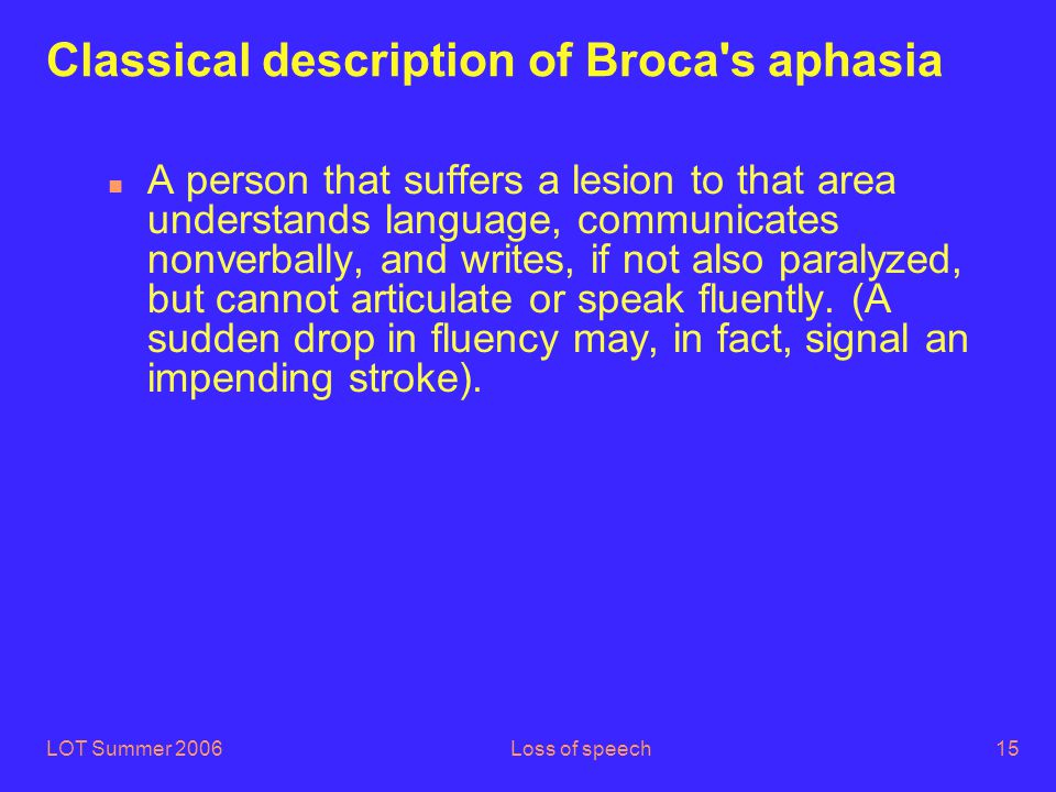 LOT Summer 2006Loss of speech15 Classical description of Broca s aphasia n A person that suffers a lesion to that area understands language, communicates nonverbally, and writes, if not also paralyzed, but cannot articulate or speak fluently.