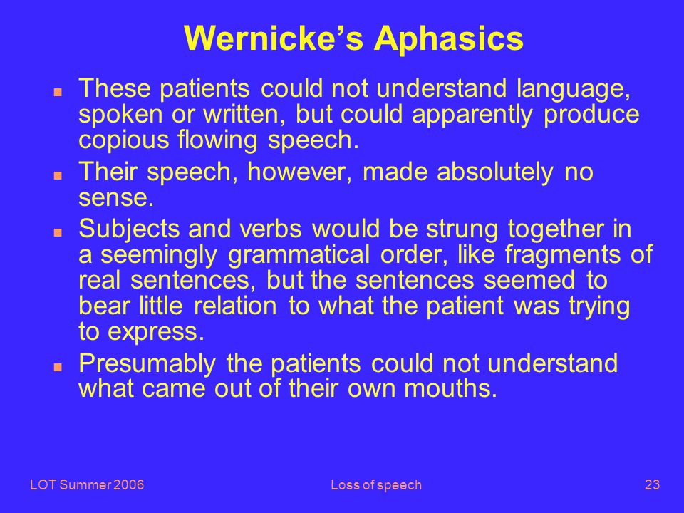 LOT Summer 2006Loss of speech23 Wernicke's Aphasics n These patients could not understand language, spoken or written, but could apparently produce copious flowing speech.