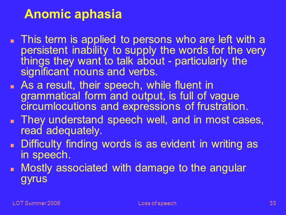 LOT Summer 2006Loss of speech33 Anomic aphasia n This term is applied to persons who are left with a persistent inability to supply the words for the very things they want to talk about - particularly the significant nouns and verbs.
