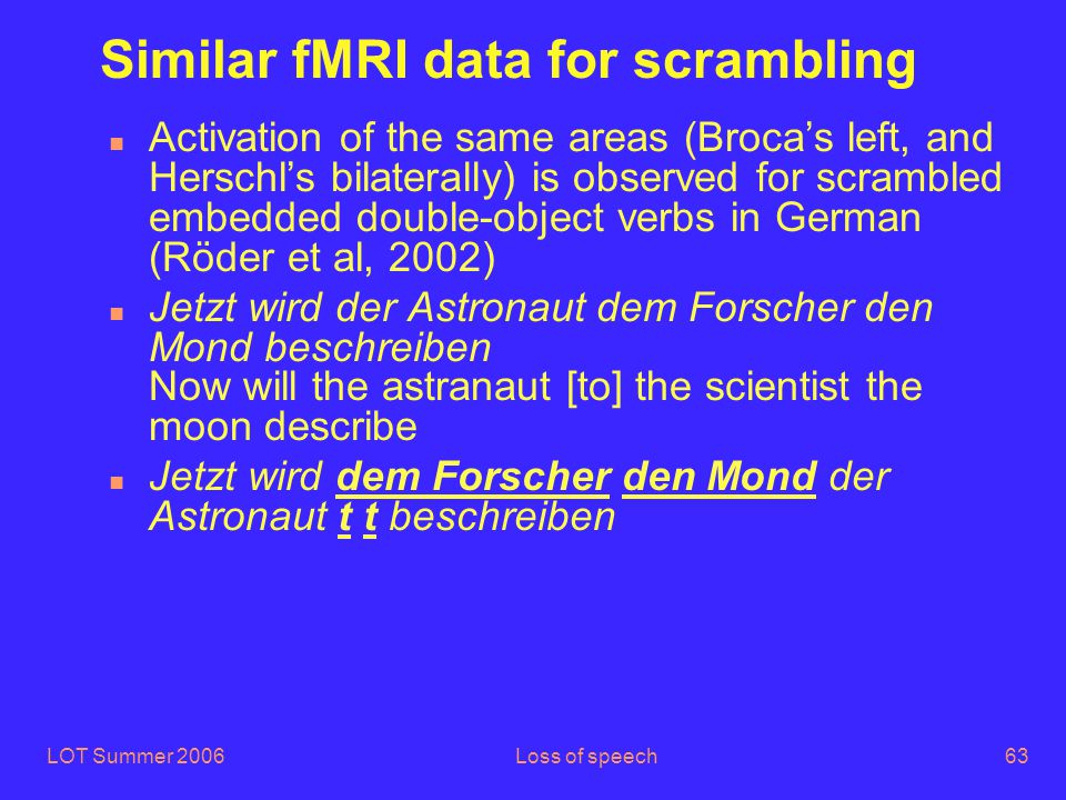 LOT Summer 2006Loss of speech63 Similar fMRI data for scrambling n Activation of the same areas (Broca's left, and Herschl's bilaterally) is observed for scrambled embedded double-object verbs in German (Röder et al, 2002) n Jetzt wird der Astronaut dem Forscher den Mond beschreiben Now will the astranaut [to] the scientist the moon describe n Jetzt wird dem Forscher den Mond der Astronaut t t beschreiben