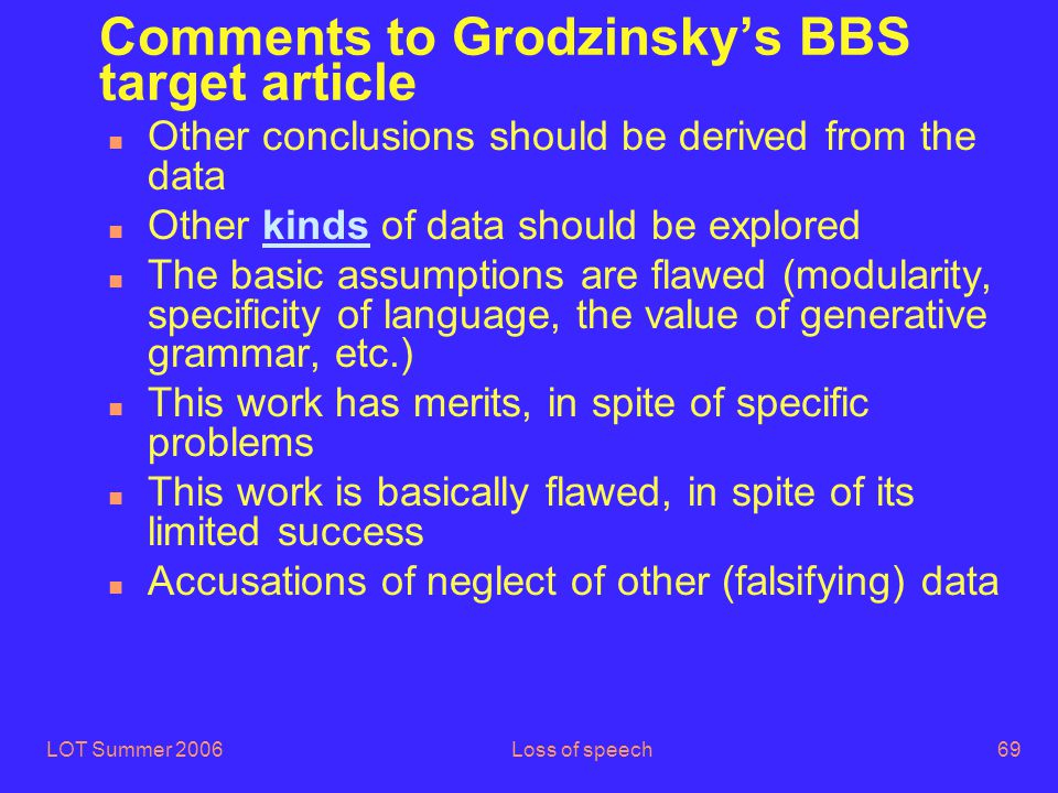 LOT Summer 2006Loss of speech69 Comments to Grodzinsky's BBS target article n Other conclusions should be derived from the data n Other kinds of data should be explored n The basic assumptions are flawed (modularity, specificity of language, the value of generative grammar, etc.) n This work has merits, in spite of specific problems n This work is basically flawed, in spite of its limited success n Accusations of neglect of other (falsifying) data