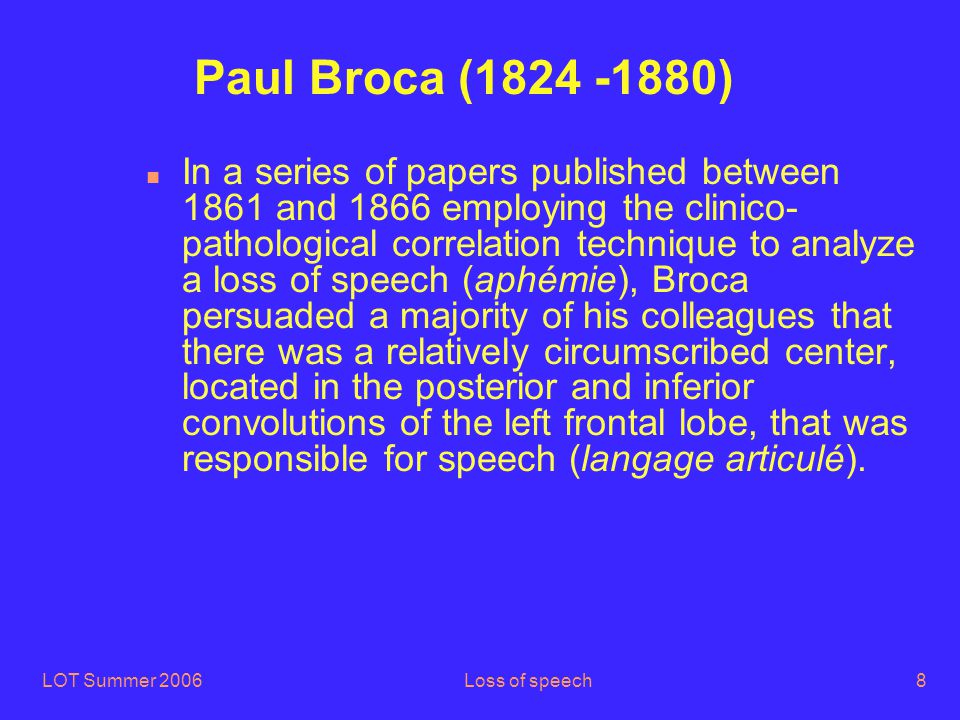 LOT Summer 2006Loss of speech9 In a memorable meeting in 1862 he demonstrated the brain lesion of his first patient (Tan) who had suffered from aphémie (renamed aphasia later by Armand Trousseau (1801-1867)).