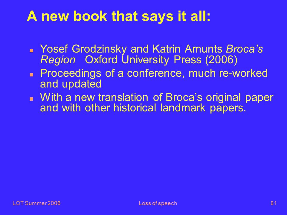 LOT Summer 2006Loss of speech81 A new book that says it all: n Yosef Grodzinsky and Katrin Amunts Broca's Region Oxford University Press (2006) n Proceedings of a conference, much re-worked and updated n With a new translation of Broca's original paper and with other historical landmark papers.