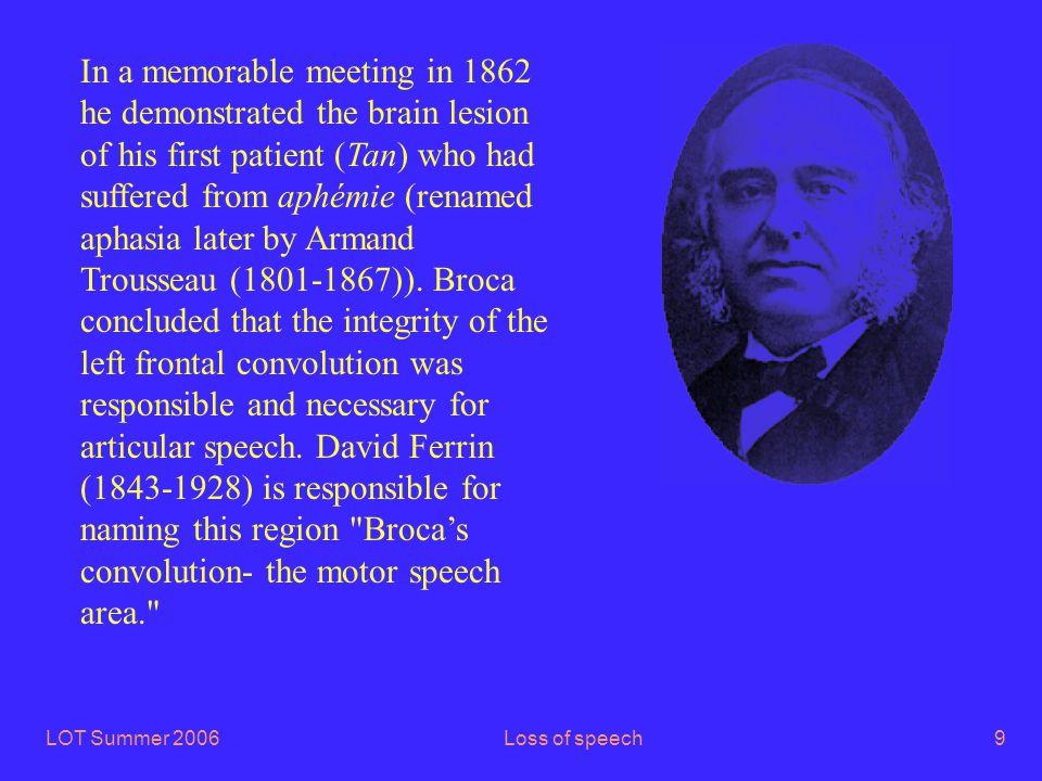 LOT Summer 2006Loss of speech20 Brodmann areas 22 (Wernicke's area) and 41 & 42: Herschl's gyri Frontal Parietal Occipital Temporal Spoken language comprehension
