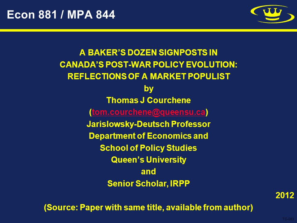 Econ 881 / MPA 844 A BAKER'S DOZEN SIGNPOSTS IN CANADA'S POST-WAR POLICY EVOLUTION: REFLECTIONS OF A MARKET POPULIST by Thomas J Courchene (tom.courchene@queensu.ca)tom.courchene@queensu.ca Jarislowsky-Deutsch Professor Department of Economics and School of Policy Studies Queen's University and Senior Scholar, IRPP 2012 (Source: Paper with same title, available from author) TC-083