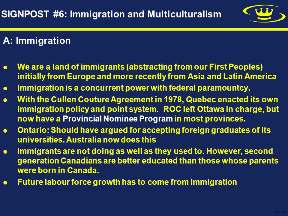 SIGNPOST #6: Immigration and Multiculturalism A: Immigration We are a land of immigrants (abstracting from our First Peoples) initially from Europe and more recently from Asia and Latin America Immigration is a concurrent power with federal paramountcy.