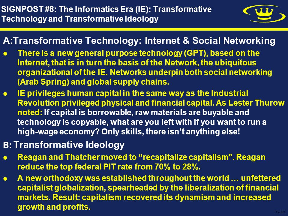 SIGNPOST #8: The Informatics Era (IE): Transformative Technology and Transformative Ideology A:Transformative Technology: Internet & Social Networking There is a new general purpose technology (GPT), based on the Internet, that is in turn the basis of the Network, the ubiquitous organizational of the IE.