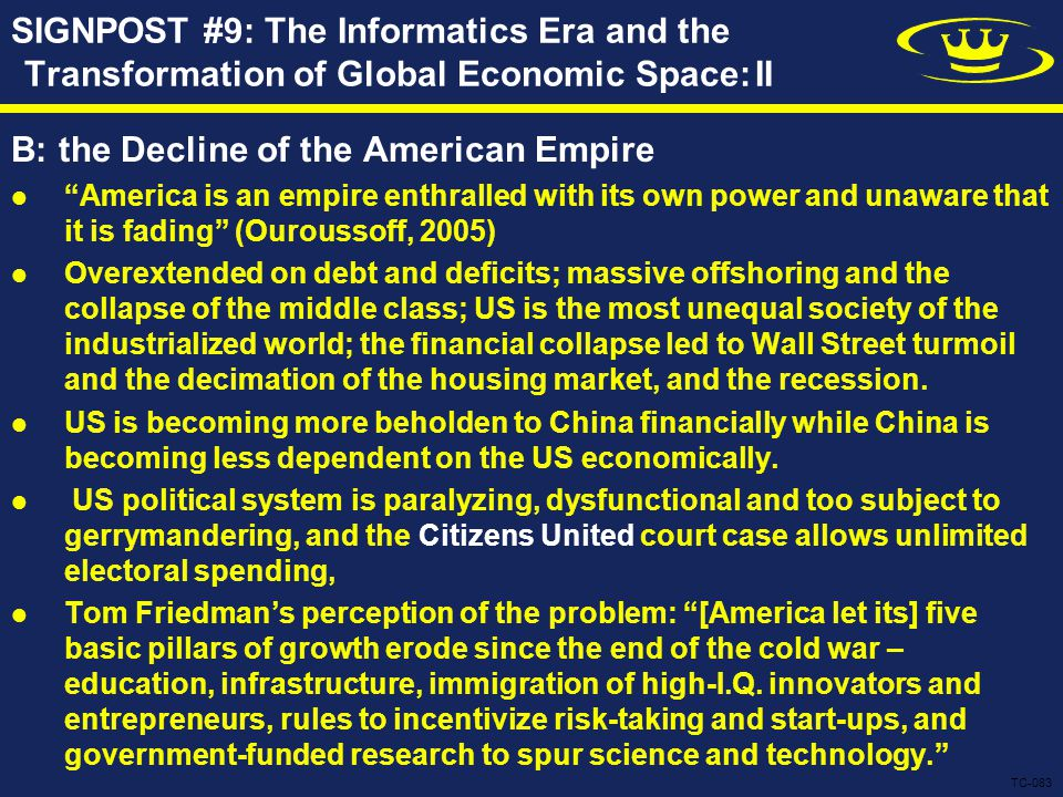 B: the Decline of the American Empire America is an empire enthralled with its own power and unaware that it is fading (Ouroussoff, 2005) Overextended on debt and deficits; massive offshoring and the collapse of the middle class; US is the most unequal society of the industrialized world; the financial collapse led to Wall Street turmoil and the decimation of the housing market, and the recession.
