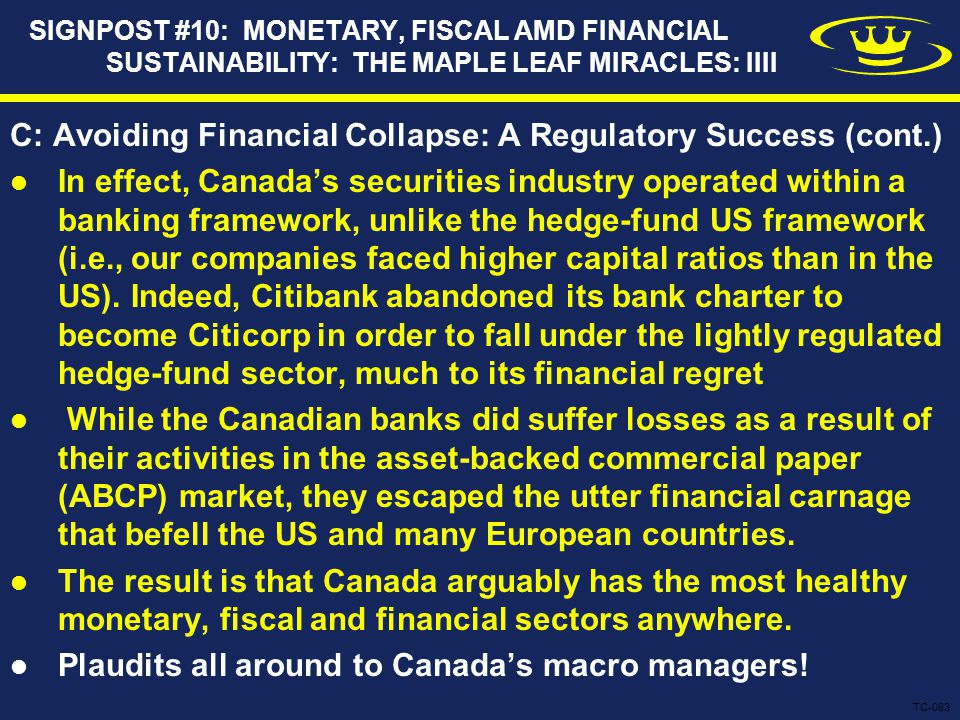 SIGNPOST #10: MONETARY, FISCAL AMD FINANCIAL SUSTAINABILITY: THE MAPLE LEAF MIRACLES: IIII C: Avoiding Financial Collapse: A Regulatory Success (cont.) In effect, Canada's securities industry operated within a banking framework, unlike the hedge-fund US framework (i.e., our companies faced higher capital ratios than in the US).