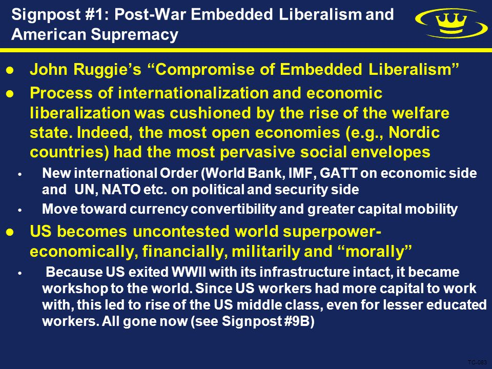 Signpost #1: Post-War Embedded Liberalism and American Supremacy John Ruggie's Compromise of Embedded Liberalism Process of internationalization and economic liberalization was cushioned by the rise of the welfare state.