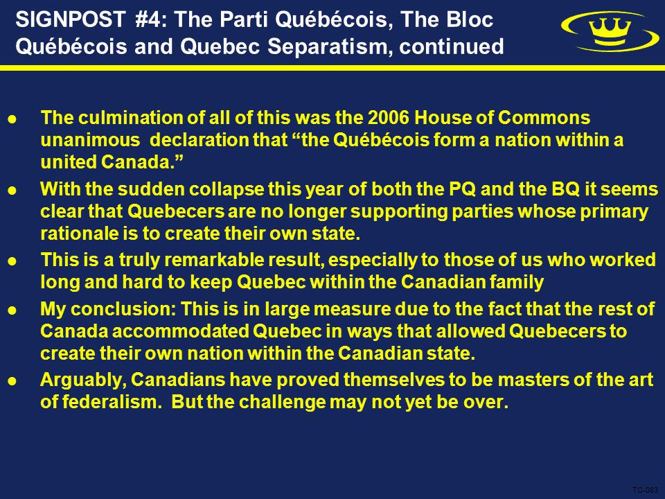 SIGNPOST #4: The Parti Québécois, The Bloc Québécois and Quebec Separatism, continued The culmination of all of this was the 2006 House of Commons unanimous declaration that the Québécois form a nation within a united Canada. With the sudden collapse this year of both the PQ and the BQ it seems clear that Quebecers are no longer supporting parties whose primary rationale is to create their own state.