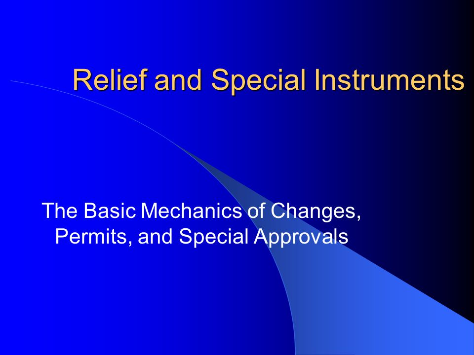 Relief and Special Instruments The Basic Mechanics of Changes, Permits, and Special Approvals