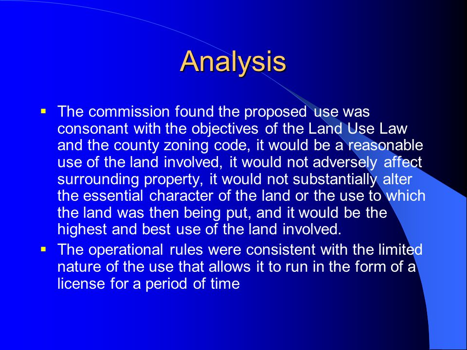 Analysis  The commission found the proposed use was consonant with the objectives of the Land Use Law and the county zoning code, it would be a reaso