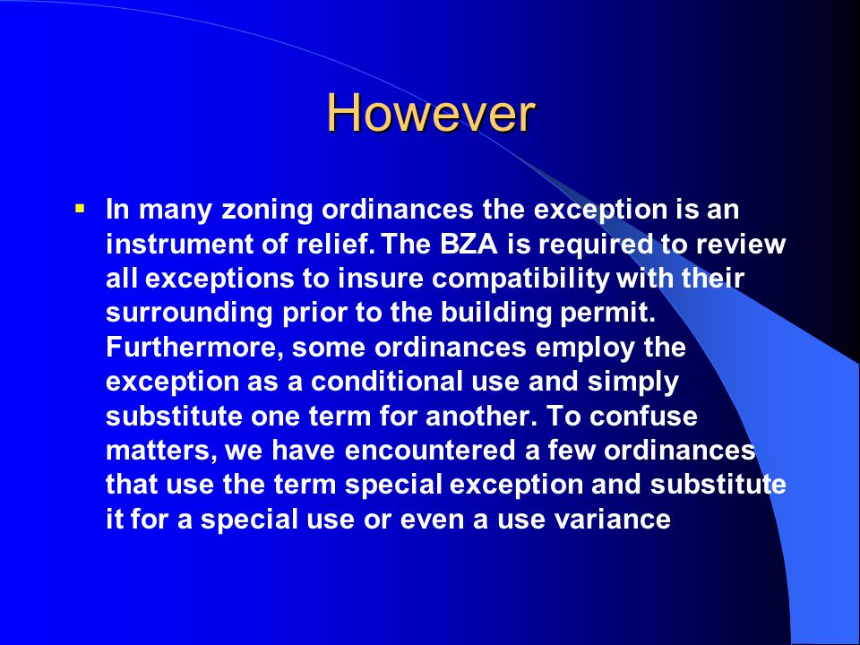 However  In many zoning ordinances the exception is an instrument of relief. The BZA is required to review all exceptions to insure compatibility wit