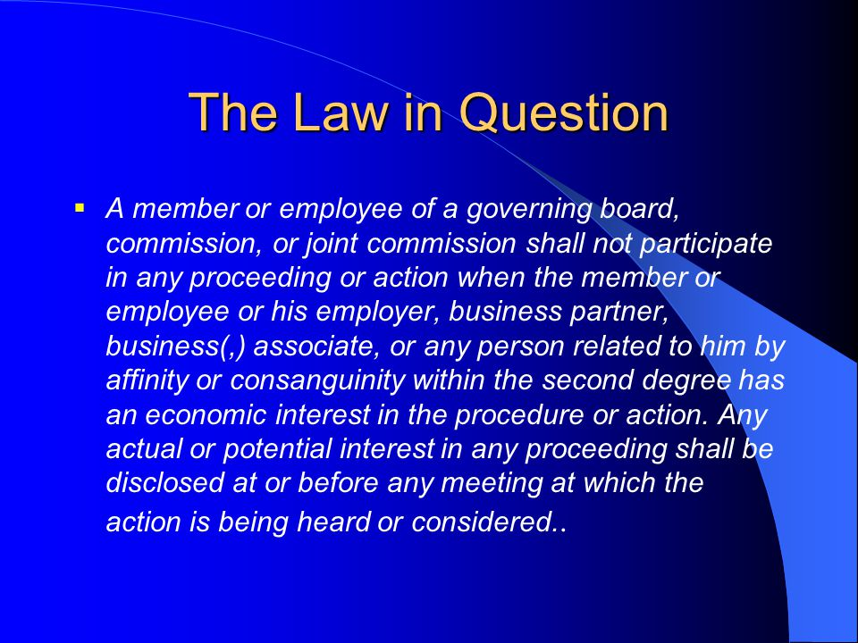The Law in Question  A member or employee of a governing board, commission, or joint commission shall not participate in any proceeding or action whe
