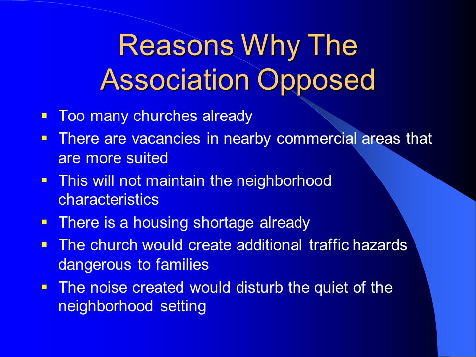 Reasons Why The Association Opposed  Too many churches already  There are vacancies in nearby commercial areas that are more suited  This will not