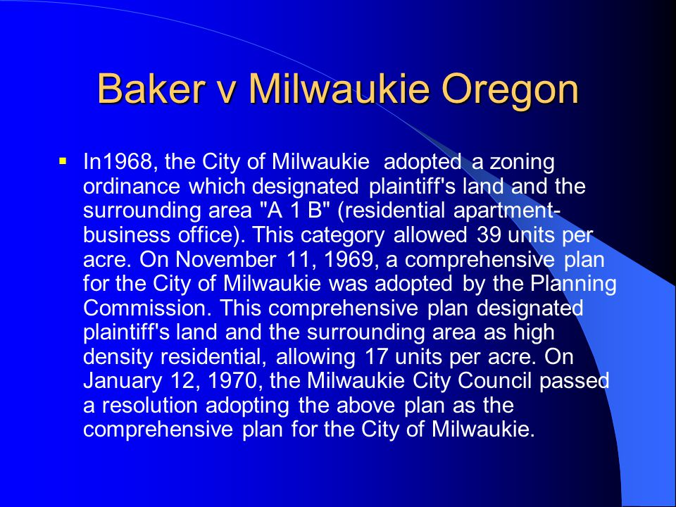 Baker v Milwaukie Oregon  In1968, the City of Milwaukie adopted a zoning ordinance which designated plaintiff's land and the surrounding area