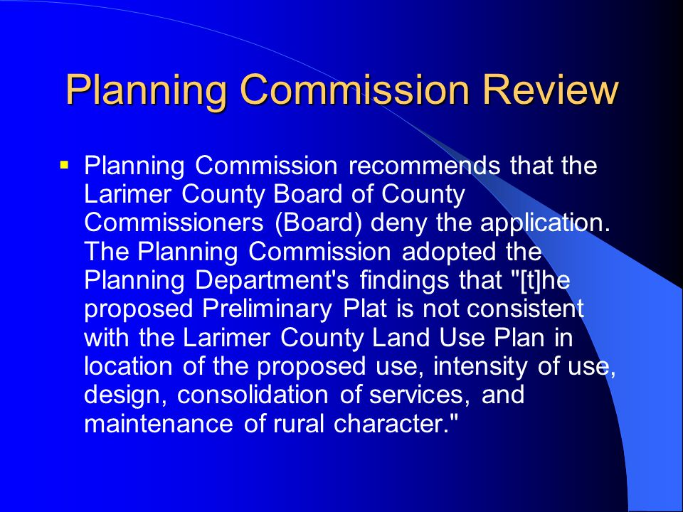 Planning Commission Review  Planning Commission recommends that the Larimer County Board of County Commissioners (Board) deny the application. The Pl