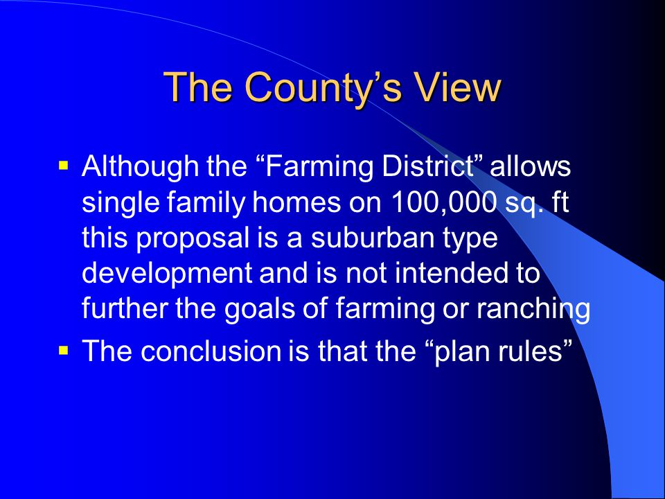 "The County's View  Although the ""Farming District"" allows single family homes on 100,000 sq. ft this proposal is a suburban type development and is n"