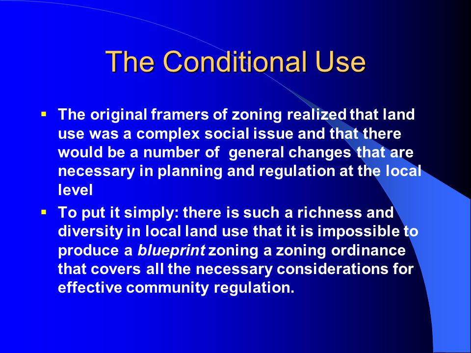 The Conditional Use  The original framers of zoning realized that land use was a complex social issue and that there would be a number of general cha