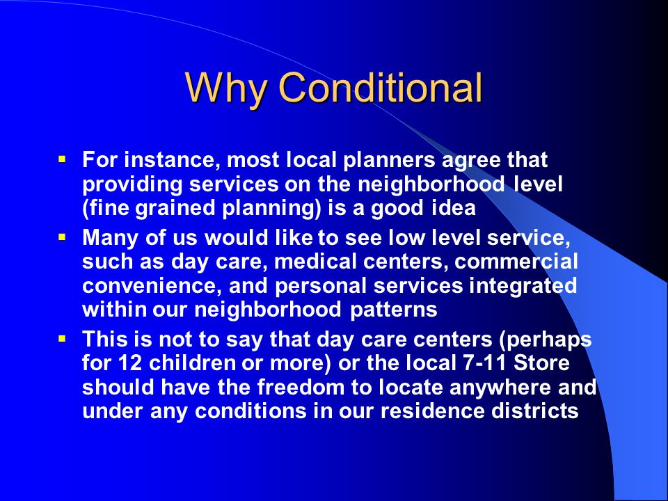 Why Conditional  For instance, most local planners agree that providing services on the neighborhood level (fine grained planning) is a good idea  M