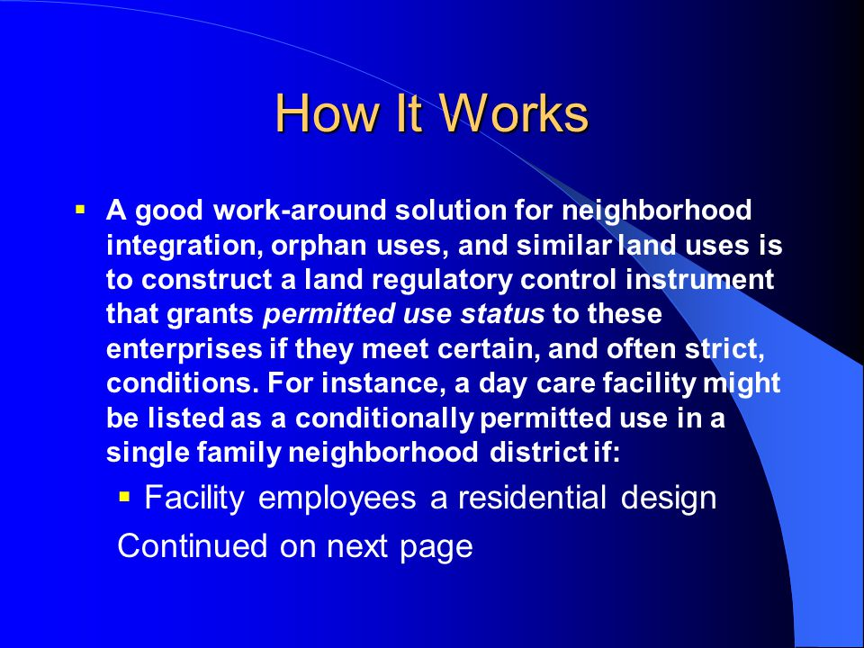How It Works  A good work-around solution for neighborhood integration, orphan uses, and similar land uses is to construct a land regulatory control