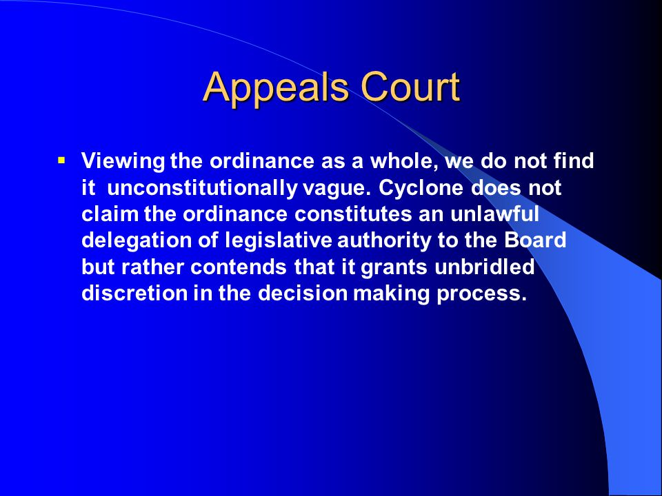 Appeals Court  Viewing the ordinance as a whole, we do not find it unconstitutionally vague. Cyclone does not claim the ordinance constitutes an unla