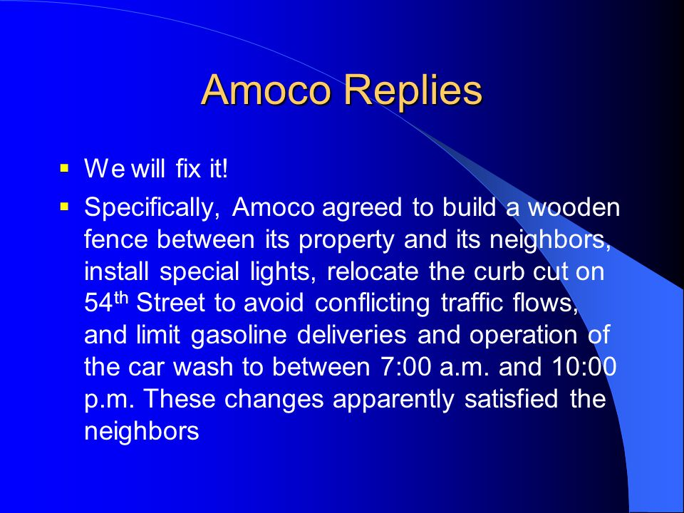 Amoco Replies  We will fix it!  Specifically, Amoco agreed to build a wooden fence between its property and its neighbors, install special lights, r