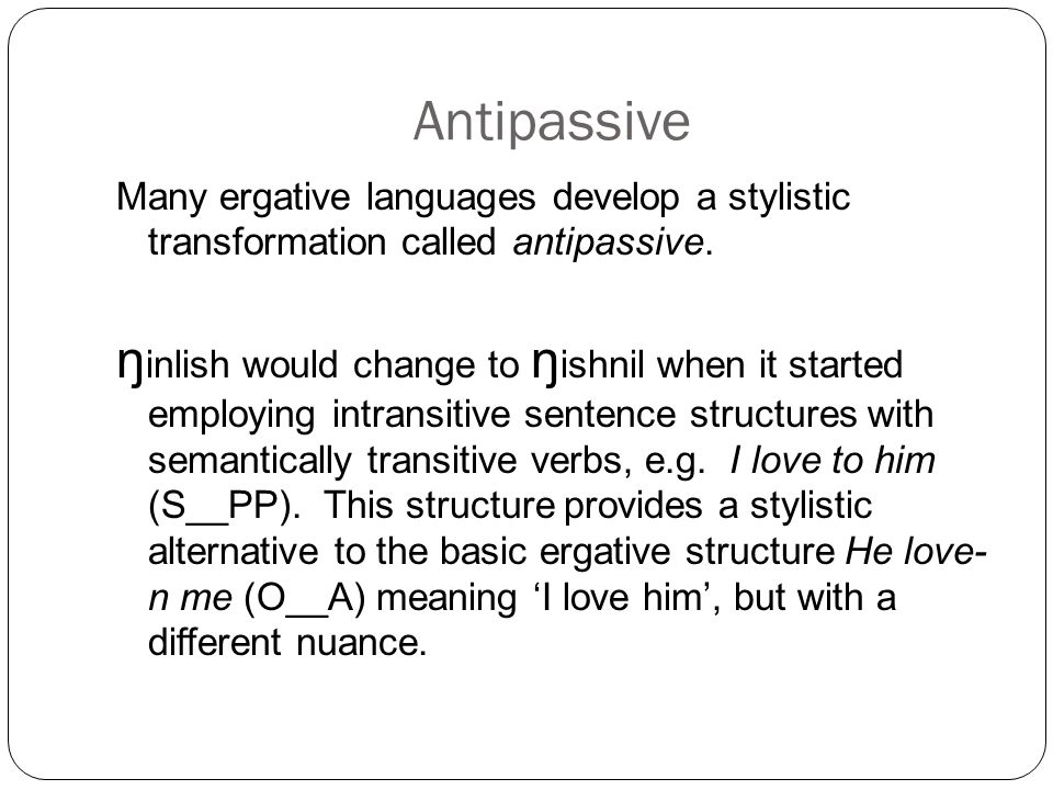 Antipassive Many ergative languages develop a stylistic transformation called antipassive.