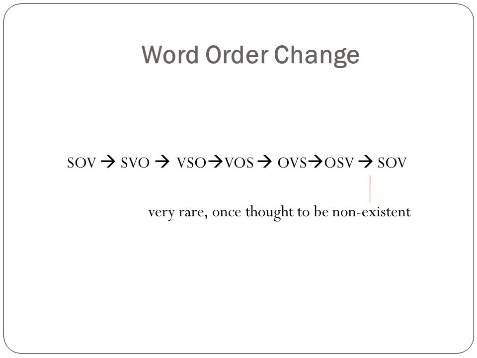 Word Order Change SOV  SVO  VSO  VOS  OVS  OSV  SOV very rare, once thought to be non-existent