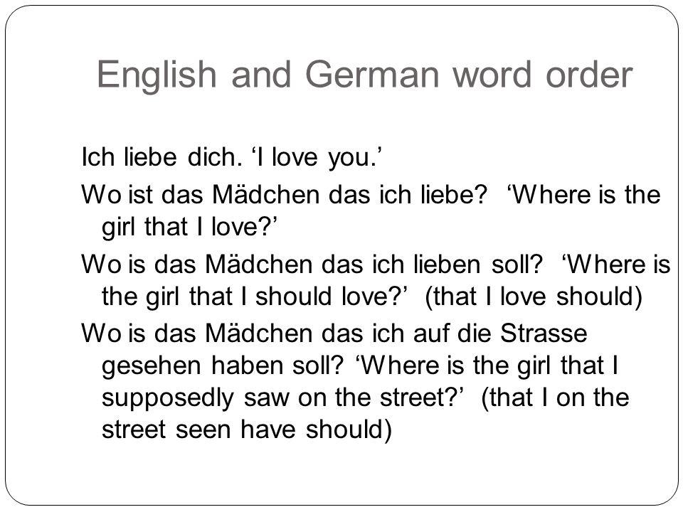 English and German word order Ich liebe dich. 'I love you.' Wo ist das Mädchen das ich liebe.