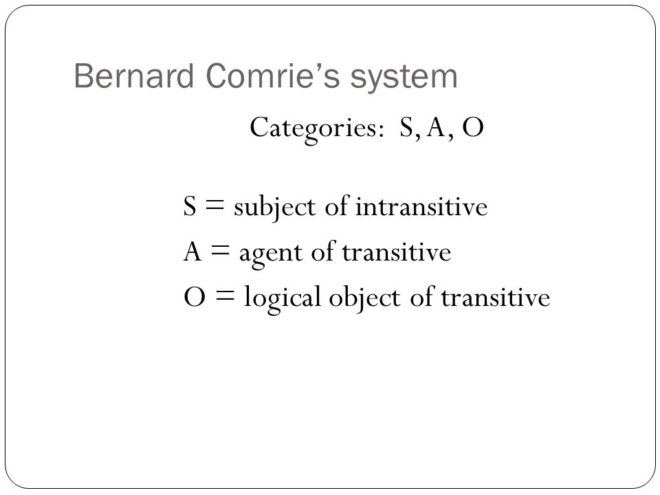 Bernard Comrie's system Categories: S, A, O S = subject of intransitive A = agent of transitive O = logical object of transitive